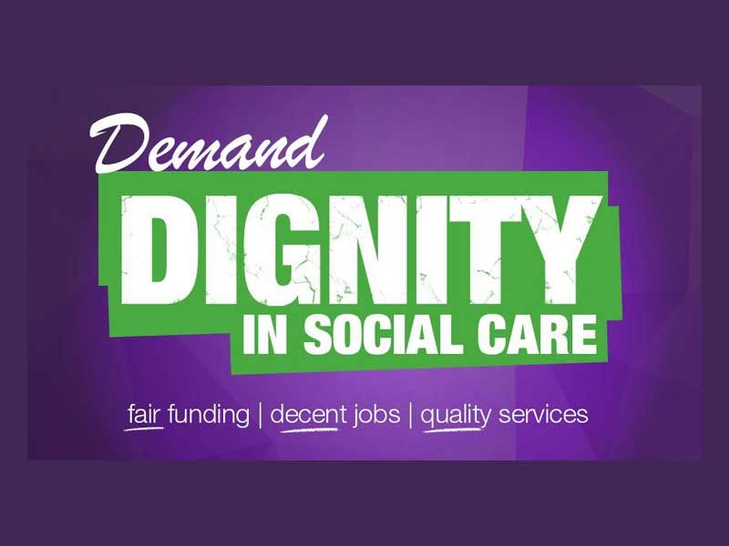 Demand DIGNITY in Social Care. Fair Funding, Decent Jobs, Quality Services